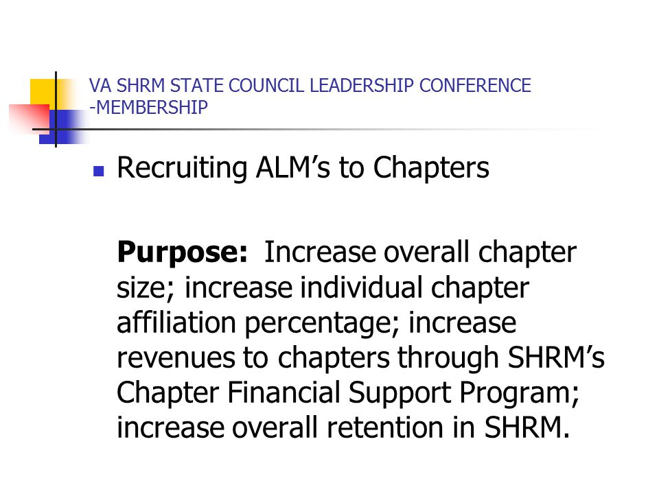 VA SHRM STATE COUNCIL LEADERSHIP CONFERENCE -MEMBERSHIP Recruiting ALM's to Chapters Purpose: Increase overall chapter size; increase individual chapter affiliation percentage; increase revenues to chapters through SHRM's Chapter Financial Support Program; increase overall retention in SHRM.