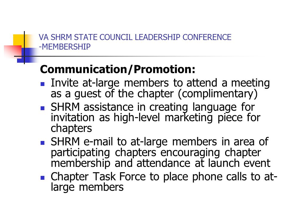 VA SHRM STATE COUNCIL LEADERSHIP CONFERENCE -MEMBERSHIP Communication/Promotion: Invite at-large members to attend a meeting as a guest of the chapter (complimentary) SHRM assistance in creating language for invitation as high-level marketing piece for chapters SHRM e-mail to at-large members in area of participating chapters encouraging chapter membership and attendance at launch event Chapter Task Force to place phone calls to at- large members