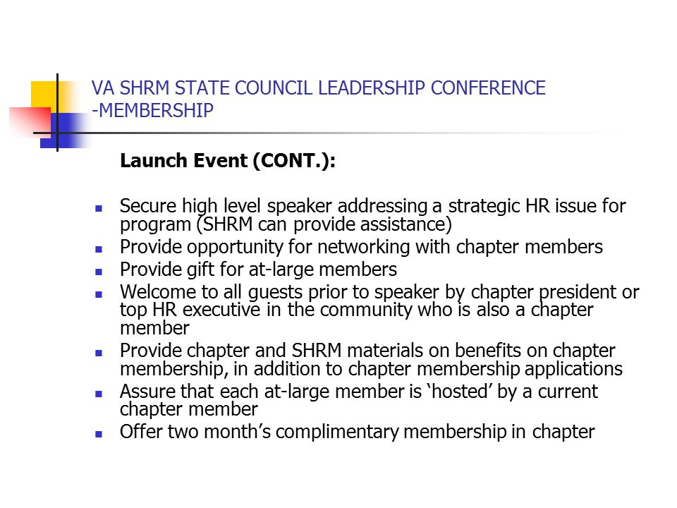 VA SHRM STATE COUNCIL LEADERSHIP CONFERENCE -MEMBERSHIP Launch Event (CONT.): Secure high level speaker addressing a strategic HR issue for program (SHRM can provide assistance) Provide opportunity for networking with chapter members Provide gift for at-large members Welcome to all guests prior to speaker by chapter president or top HR executive in the community who is also a chapter member Provide chapter and SHRM materials on benefits on chapter membership, in addition to chapter membership applications Assure that each at-large member is 'hosted' by a current chapter member Offer two month's complimentary membership in chapter