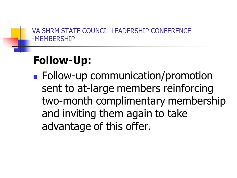 VA SHRM STATE COUNCIL LEADERSHIP CONFERENCE -MEMBERSHIP Follow-Up: Follow-up communication/promotion sent to at-large members reinforcing two-month complimentary membership and inviting them again to take advantage of this offer.