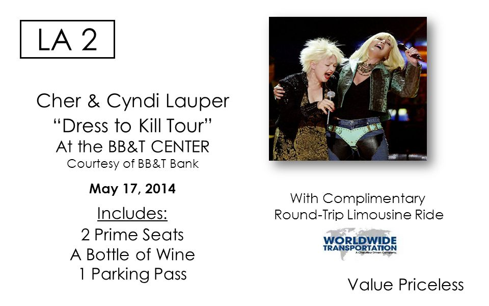 LA 2 Cher & Cyndi Lauper Dress to Kill Tour Value Priceless At the BB&T CENTER Courtesy of BB&T Bank Includes: 2 Prime Seats A Bottle of Wine 1 Parking Pass With Complimentary Round-Trip Limousine Ride May 17, 2014