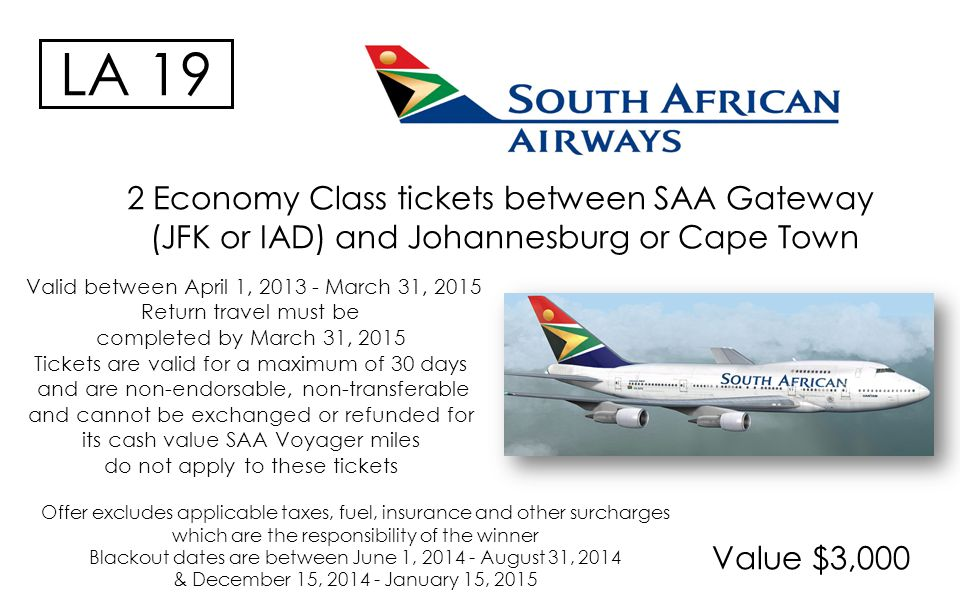 Value $3,000 LA 19 2 Economy Class tickets between SAA Gateway (JFK or IAD) and Johannesburg or Cape Town Valid between April 1, 2013 - March 31, 2015 Return travel must be completed by March 31, 2015 Tickets are valid for a maximum of 30 days and are non-endorsable, non-transferable and cannot be exchanged or refunded for its cash value SAA Voyager miles do not apply to these tickets Offer excludes applicable taxes, fuel, insurance and other surcharges which are the responsibility of the winner Blackout dates are between June 1, 2014 - August 31, 2014 & December 15, 2014 - January 15, 2015
