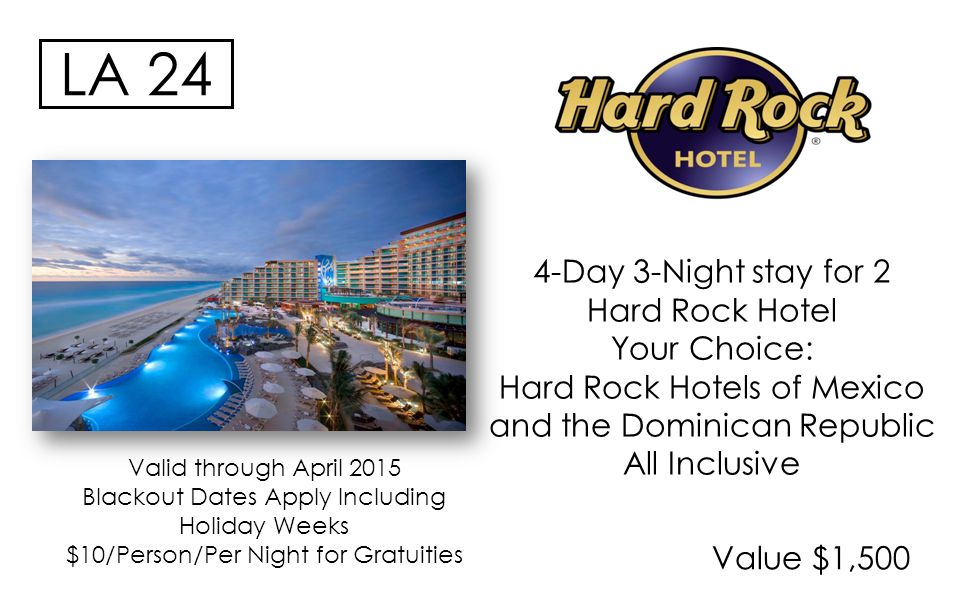 Value $1,500 LA 24 4-Day 3-Night stay for 2 Hard Rock Hotel Your Choice: Hard Rock Hotels of Mexico and the Dominican Republic All Inclusive Valid through April 2015 Blackout Dates Apply Including Holiday Weeks $10/Person/Per Night for Gratuities
