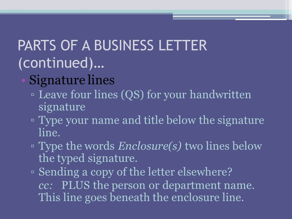 PARTS OF A BUSINESS LETTER (continued)… Signature lines ▫Leave four lines (QS) for your handwritten signature ▫Type your name and title below the signature line.