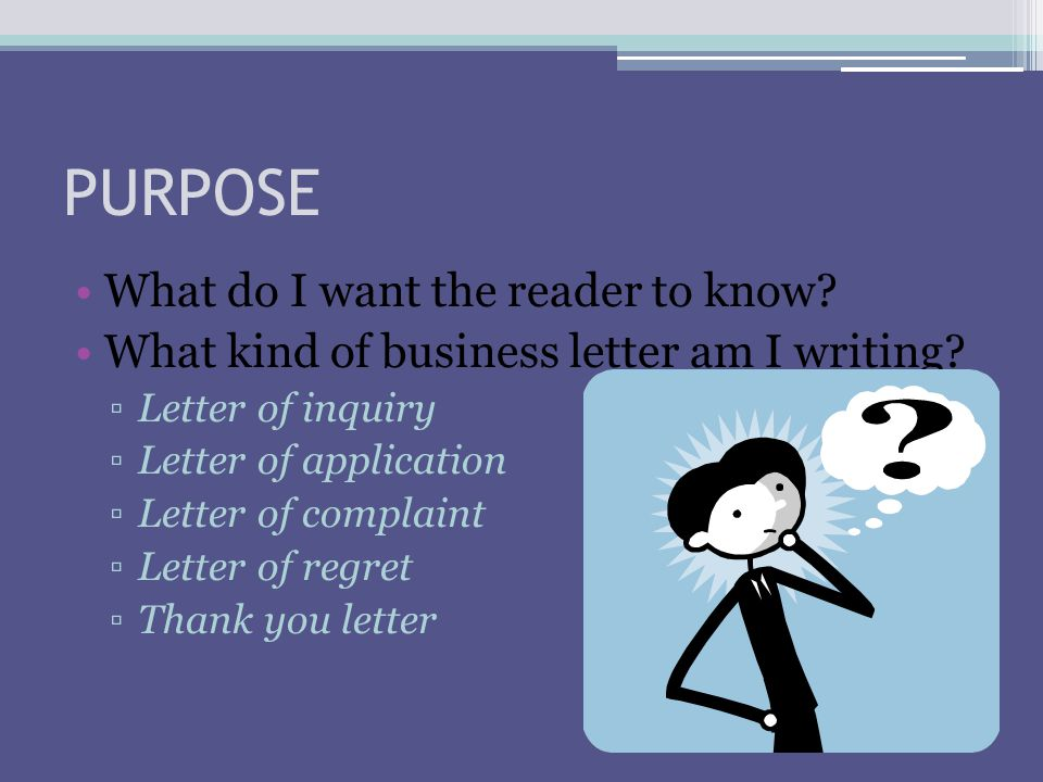 PURPOSE What do I want the reader to know? What kind of business letter am I writing? ▫Letter of inquiry ▫Letter of application ▫Letter of complaint ▫