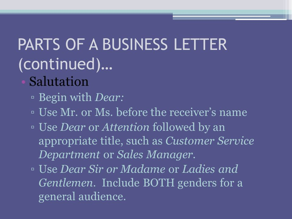 PARTS OF A BUSINESS LETTER (continued)… Salutation ▫Begin with Dear: ▫Use Mr.