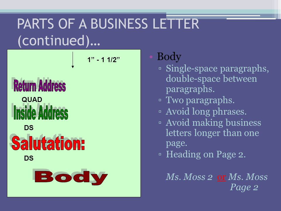 PARTS OF A BUSINESS LETTER (continued)… Body ▫Single-space paragraphs, double-space between paragraphs. ▫Two paragraphs. ▫Avoid long phrases. ▫Avoid m