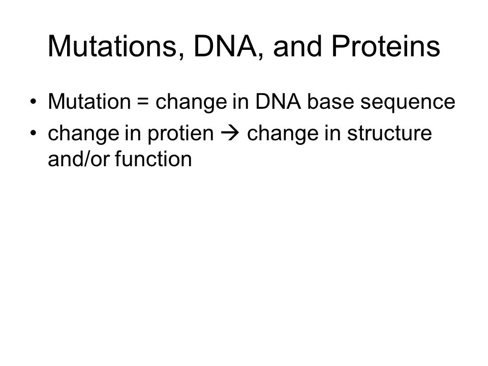 Mutations, DNA, and Proteins Mutation = change in DNA base sequence change in protien  change in structure and/or function