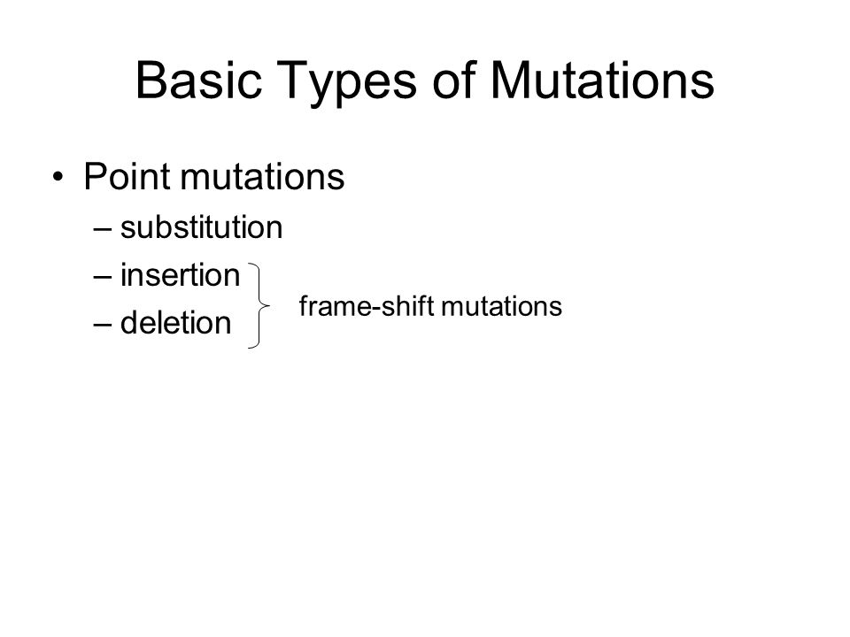Basic Types of Mutations Point mutations –substitution –insertion –deletion frame-shift mutations