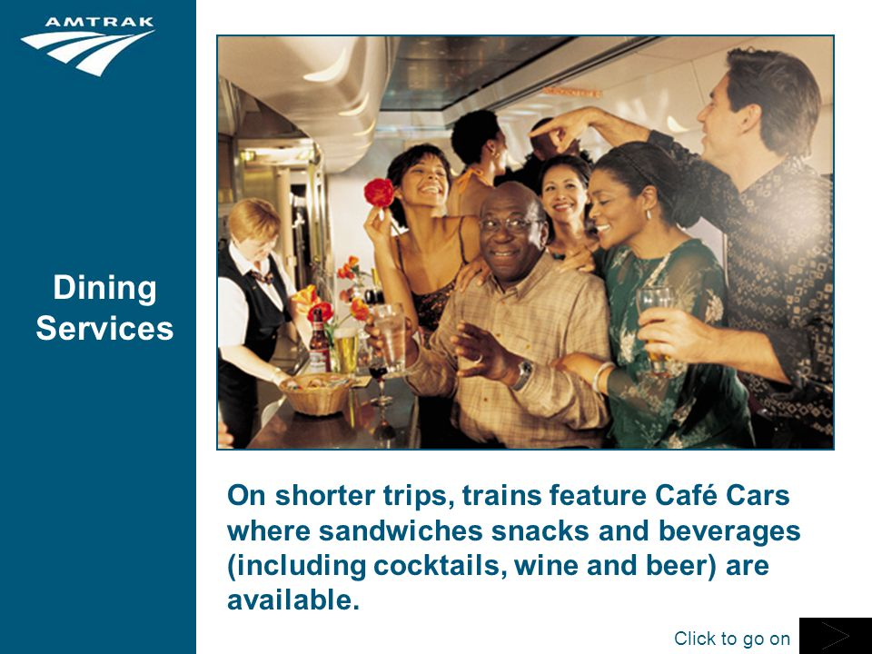 Dining Services On shorter trips, trains feature Café Cars where sandwiches snacks and beverages (including cocktails, wine and beer) are available.