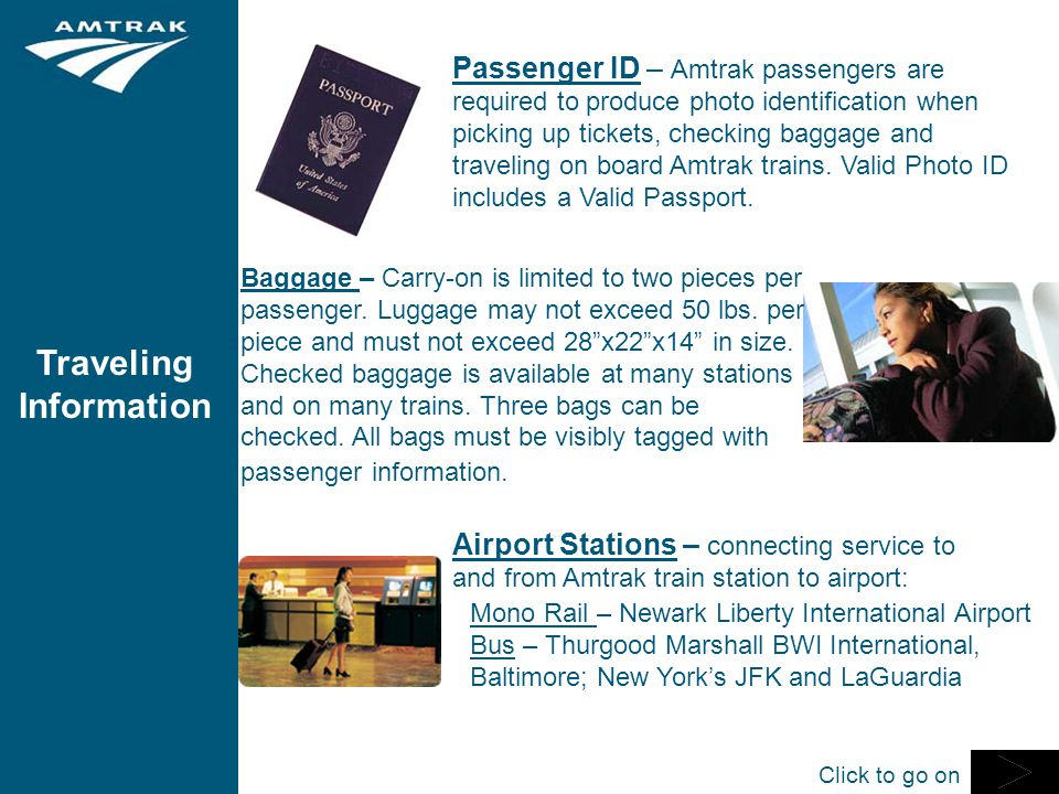 Traveling Information Passenger ID – Amtrak passengers are required to produce photo identification when picking up tickets, checking baggage and traveling on board Amtrak trains.
