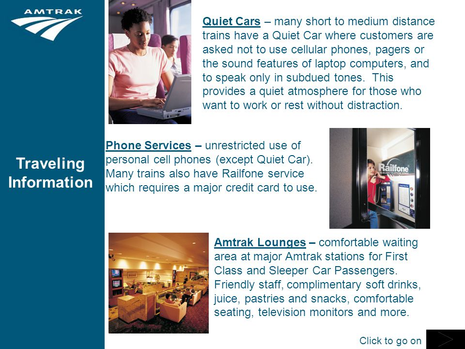 Traveling Information Quiet Cars – many short to medium distance trains have a Quiet Car where customers are asked not to use cellular phones, pagers or the sound features of laptop computers, and to speak only in subdued tones.