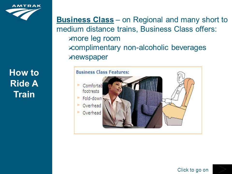 How to Ride A Train Business Class – on Regional and many short to medium distance trains, Business Class offers:  more leg room  complimentary non-alcoholic beverages  newspaper Click to go on
