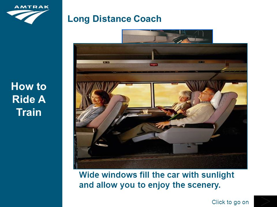 How to Ride A Train Long Distance Coach Coach passengers enjoy large reclining seats with foot and leg rest; fold-down tray table, individual reading lights, and overhead racks for luggage.