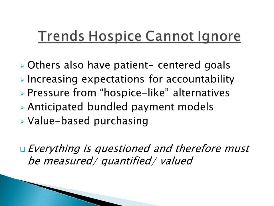  Others also have patient- centered goals  Increasing expectations for accountability  Pressure from hospice-like alternatives  Anticipated bundled payment models  Value-based purchasing  Everything is questioned and therefore must be measured/ quantified/ valued