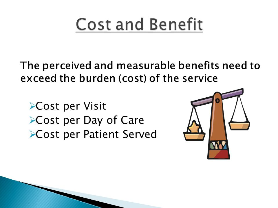 The perceived and measurable benefits need to exceed the burden (cost) of the service  Cost per Visit  Cost per Day of Care  Cost per Patient Served