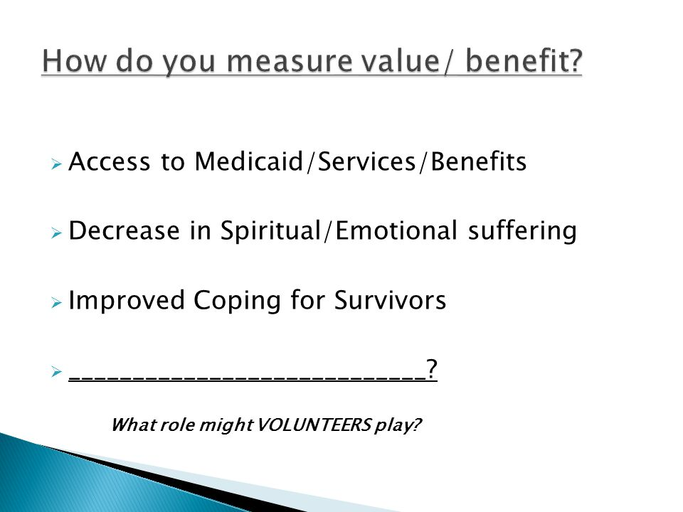  Access to Medicaid/Services/Benefits  Decrease in Spiritual/Emotional suffering  Improved Coping for Survivors  ____________________________.