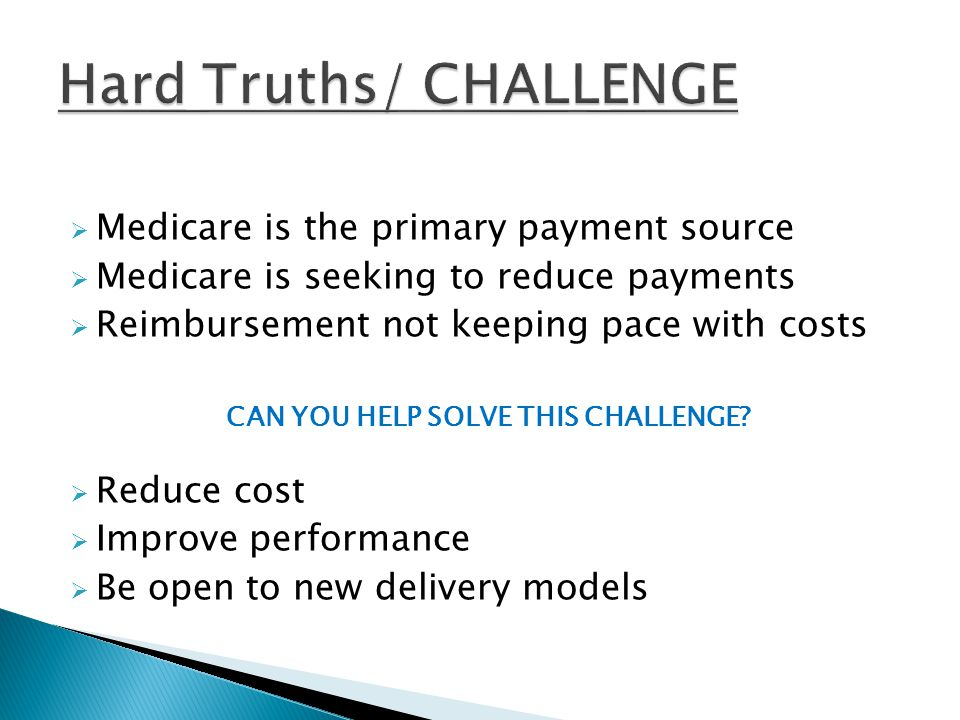  Medicare is the primary payment source  Medicare is seeking to reduce payments  Reimbursement not keeping pace with costs CAN YOU HELP SOLVE THIS CHALLENGE.