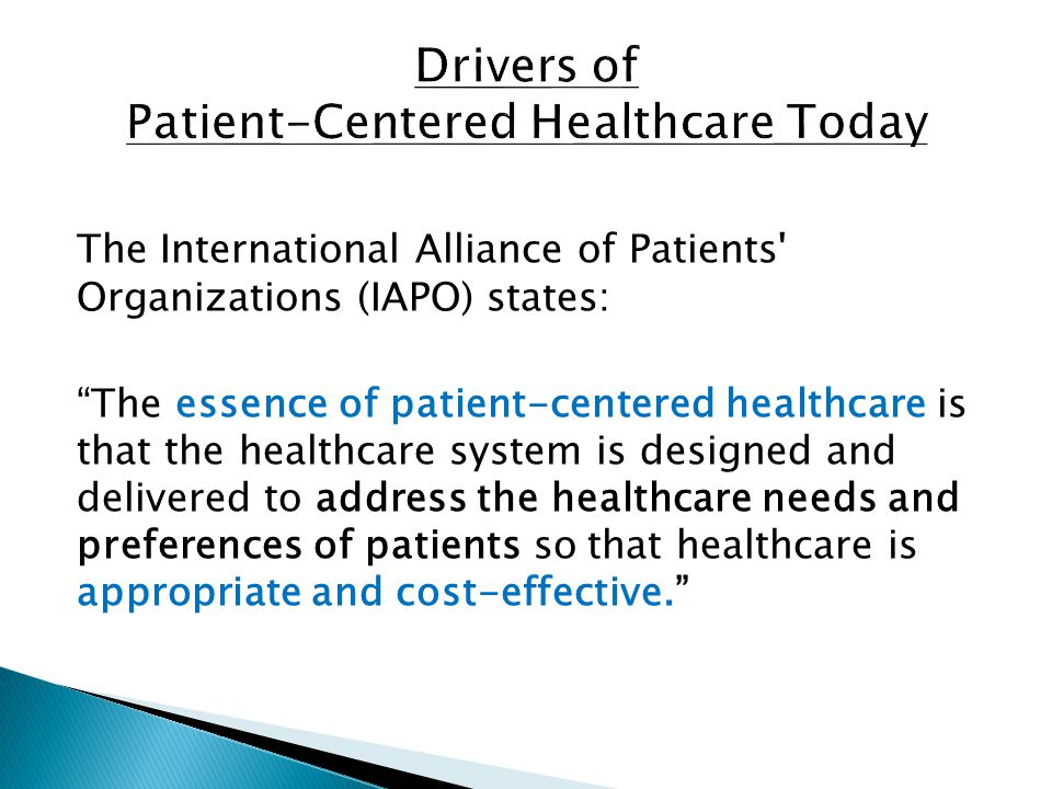 The International Alliance of Patients Organizations (IAPO) states: The essence of patient-centered healthcare is that the healthcare system is designed and delivered to address the healthcare needs and preferences of patients so that healthcare is appropriate and cost-effective.