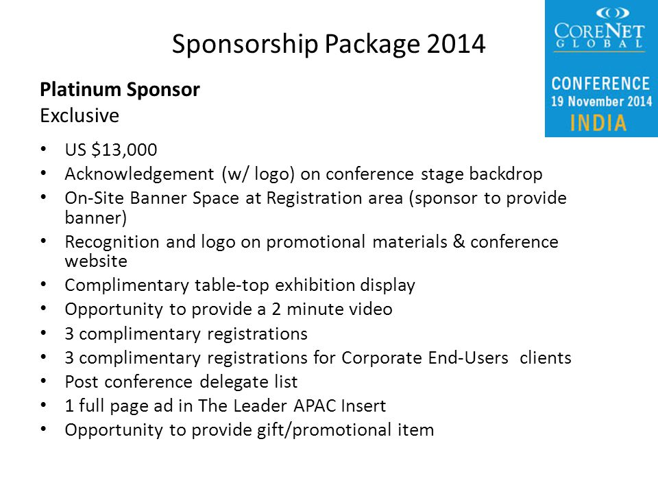 Platinum Sponsor Exclusive US $13,000 Acknowledgement (w/ logo) on conference stage backdrop On-Site Banner Space at Registration area (sponsor to provide banner) Recognition and logo on promotional materials & conference website Complimentary table-top exhibition display Opportunity to provide a 2 minute video 3 complimentary registrations 3 complimentary registrations for Corporate End-Users clients Post conference delegate list 1 full page ad in The Leader APAC Insert Opportunity to provide gift/promotional item Sponsorship Package 2014