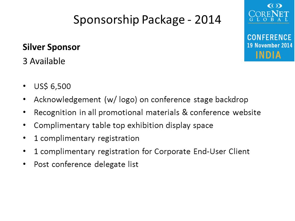 Silver Sponsor 3 Available US$ 6,500 Acknowledgement (w/ logo) on conference stage backdrop Recognition in all promotional materials & conference website Complimentary table top exhibition display space 1 complimentary registration 1 complimentary registration for Corporate End-User Client Post conference delegate list Sponsorship Package - 2014