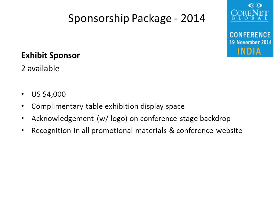 Exhibit Sponsor 2 available US $4,000 Complimentary table exhibition display space Acknowledgement (w/ logo) on conference stage backdrop Recognition in all promotional materials & conference website Sponsorship Package - 2014