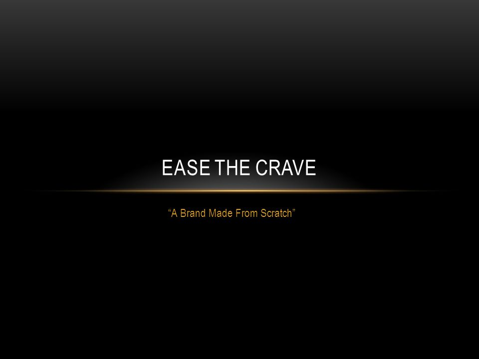 A Brand Made From Scratch EASE THE CRAVE