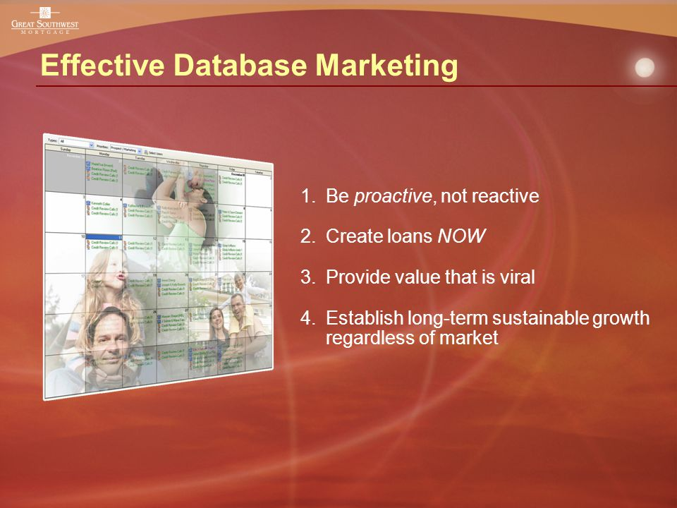 Effective Database Marketing 1.Be proactive, not reactive 2.Create loans NOW 3.Provide value that is viral 4.Establish long-term sustainable growth regardless of market