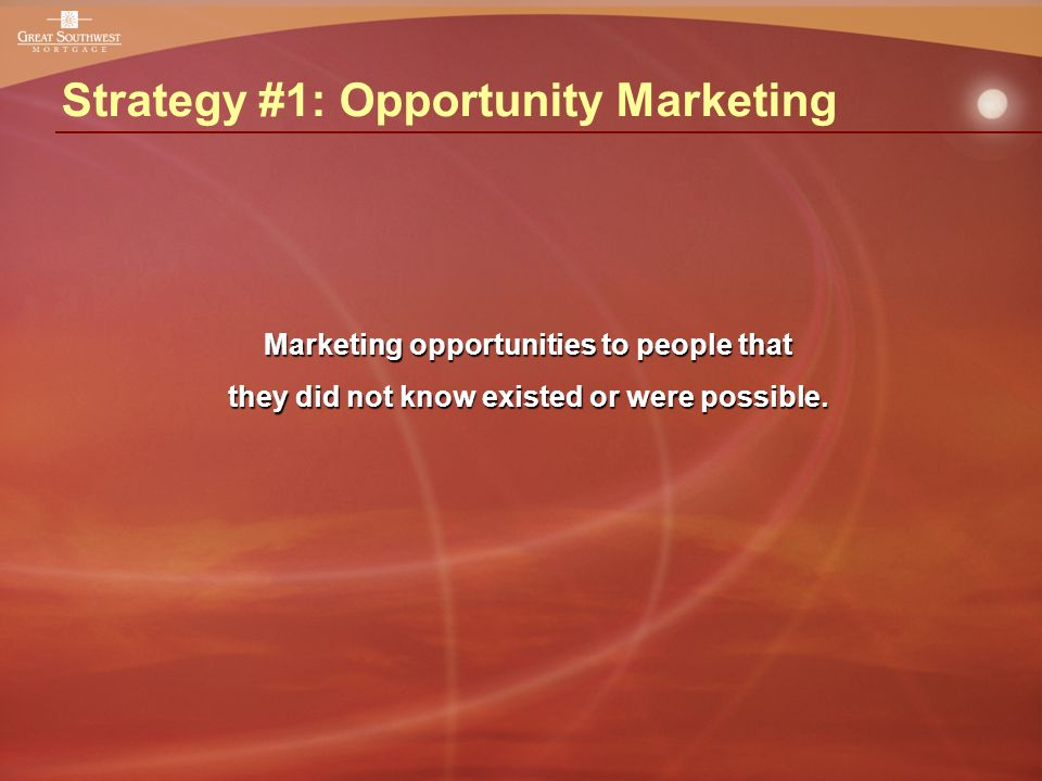 Strategy #1: Opportunity Marketing Marketing opportunities to people that they did not know existed or were possible.