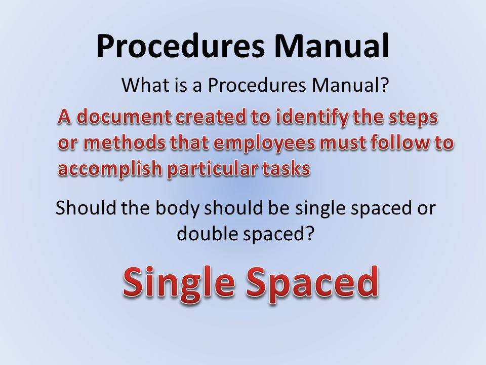 Procedures Manual Should the body should be single spaced or double spaced? What is a Procedures Manual?