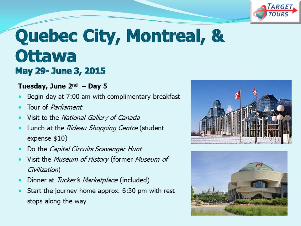 Tuesday, June 2 nd – Day 5 Begin day at 7:00 am with complimentary breakfast Tour of Parliament Visit to the National Gallery of Canada Lunch at the Rideau Shopping Centre (student expense $10) Do the Capital Circuits Scavenger Hunt Visit the Museum of History (former Museum of Civilization) Dinner at Tucker's Marketplace (included) Start the journey home approx.