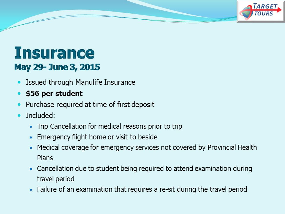 Issued through Manulife Insurance $56 per student Purchase required at time of first deposit Included: Trip Cancellation for medical reasons prior to trip Emergency flight home or visit to beside Medical coverage for emergency services not covered by Provincial Health Plans Cancellation due to student being required to attend examination during travel period Failure of an examination that requires a re-sit during the travel period