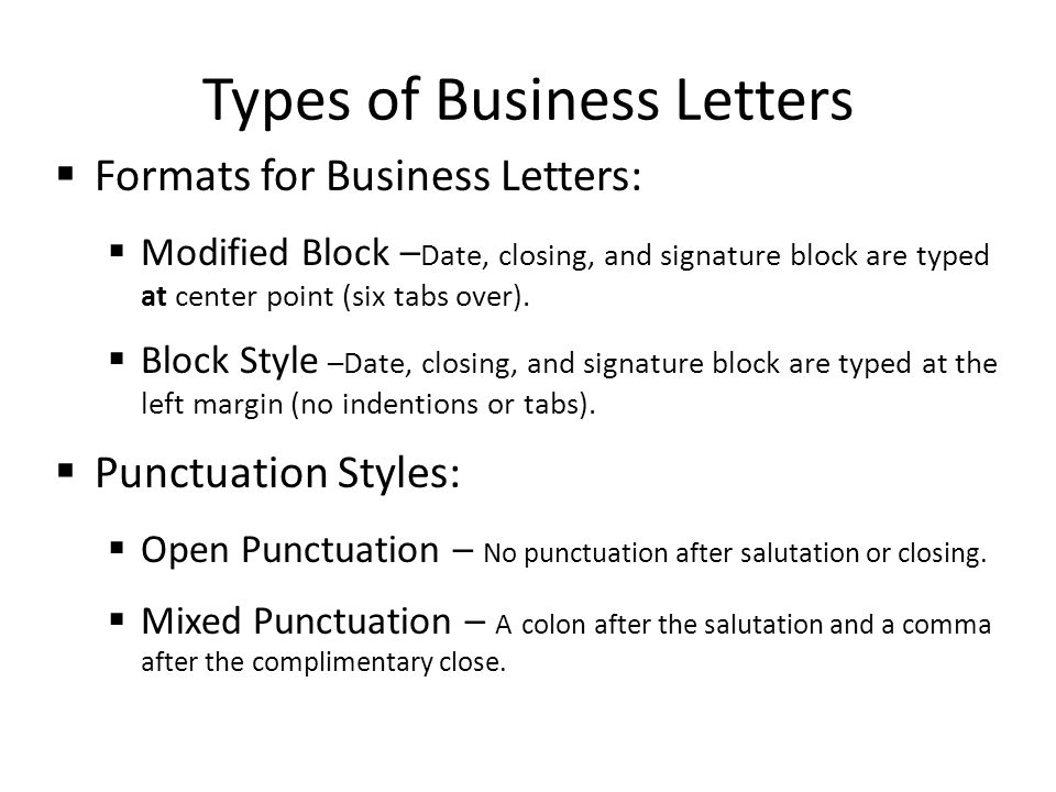 Types of Business Letters  Formats for Business Letters:  Modified Block – Date, closing, and signature block are typed at center point (six tabs over).