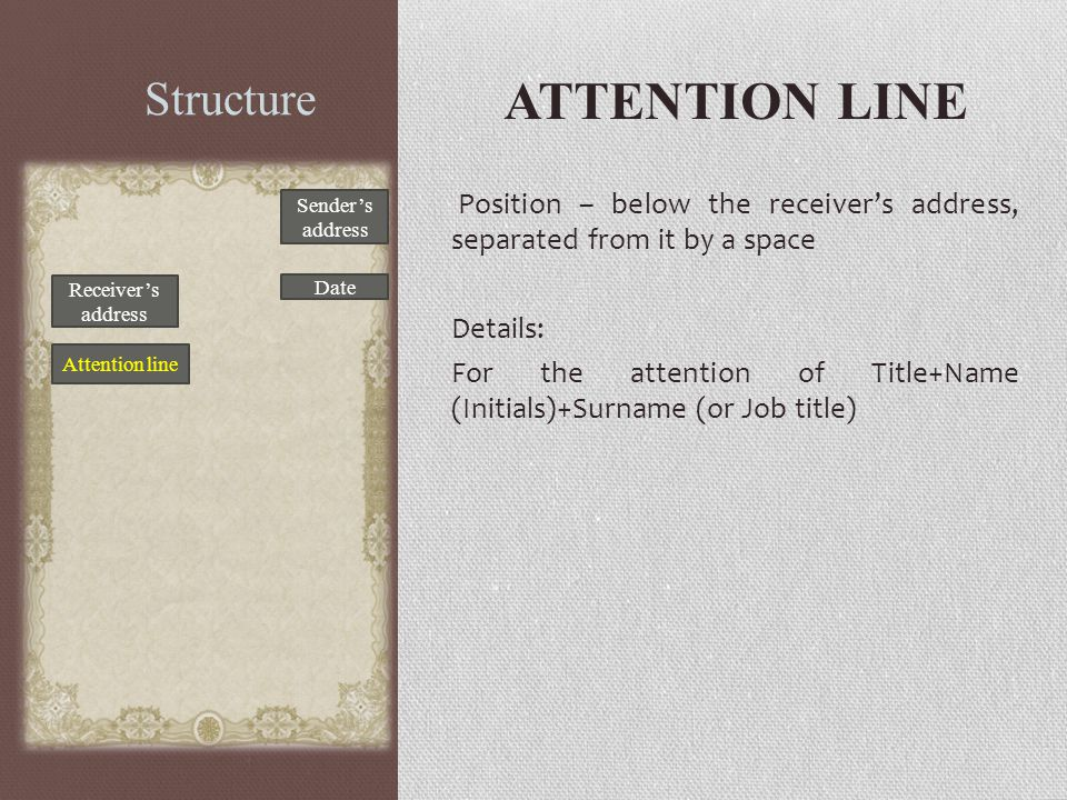 Structure ATTENTION LINE Position – below the receiver's address, separated from it by a space Details: For the attention of Title+Name (Initials)+Sur