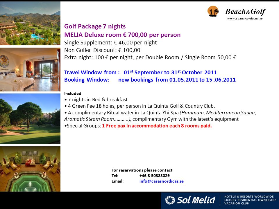 For reservations please contact Tel:+46 8 50383029 Email: info@casasnordicas.se Golf Package 7 nights MELIA Deluxe room € 700,00 per person Single Supplement: € 46,00 per night Non Golfer Discount: € 100,00 Extra night: 100 € per night, per Double Room / Single Room 50,00 € Travel Window from : 01 st September to 31 st October 2011 Booking Window: new bookings from 01.05.2011 to 15.06.2011 Included 7 nights in Bed & breakfast 4 Green Fee 18 holes, per person in La Quinta Golf & Country Club.