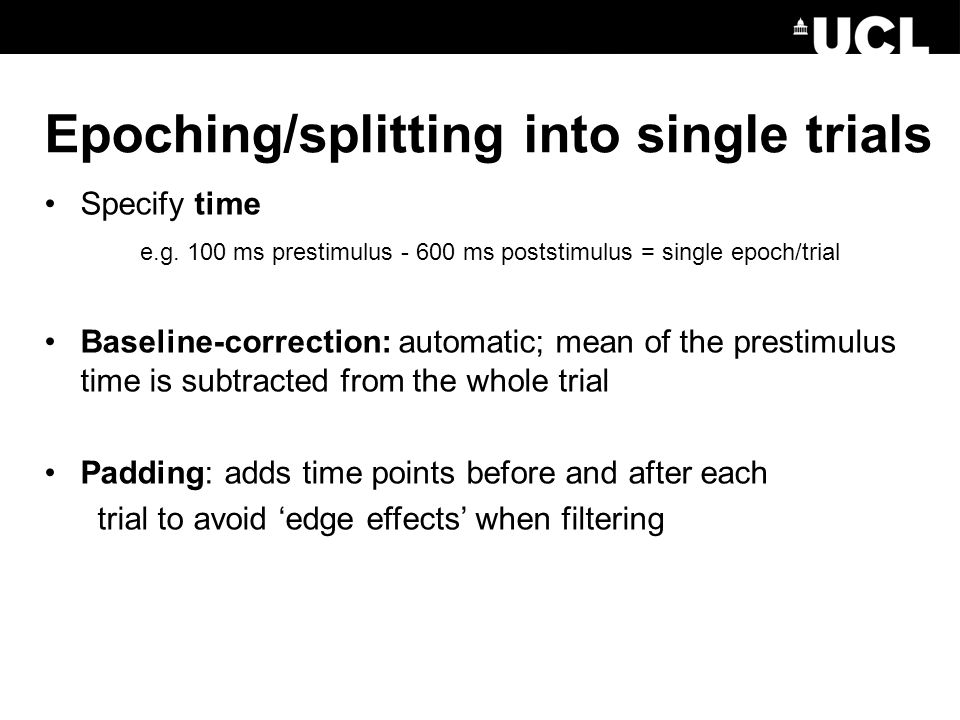 Specify time e.g. 100 ms prestimulus - 600 ms poststimulus = single epoch/trial Baseline-correction: automatic; mean of the prestimulus time is subtra