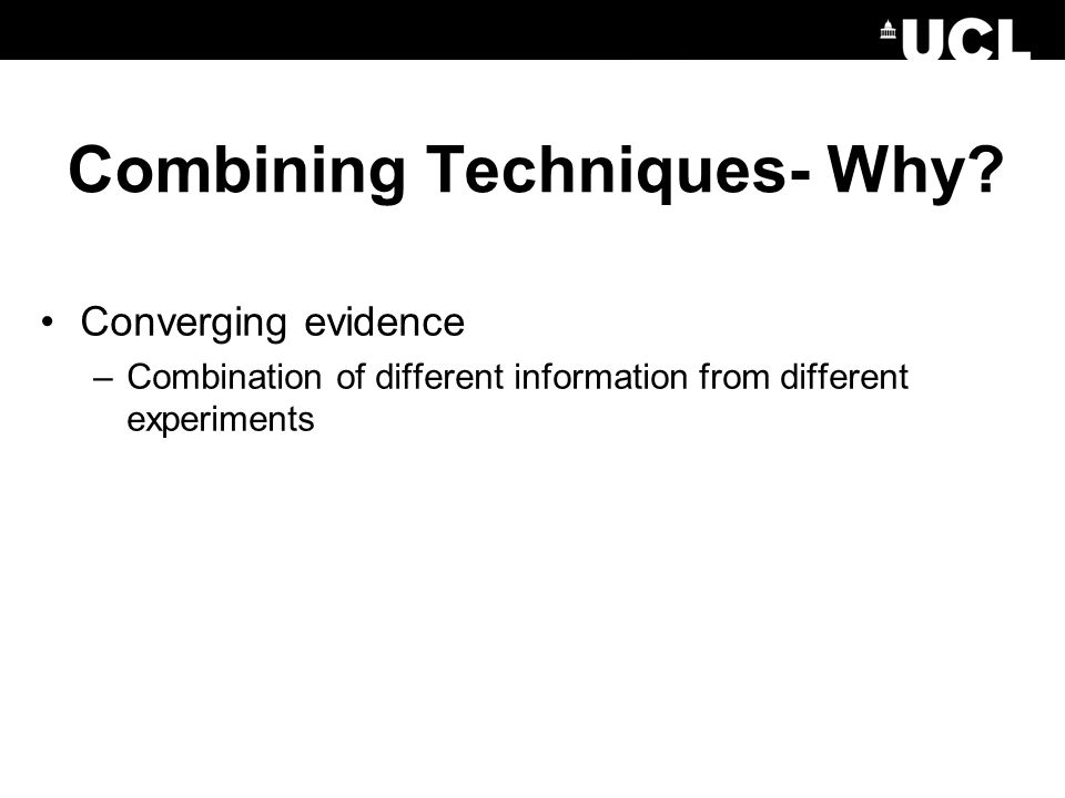 Converging evidence –Combination of different information from different experiments Combining Techniques- Why