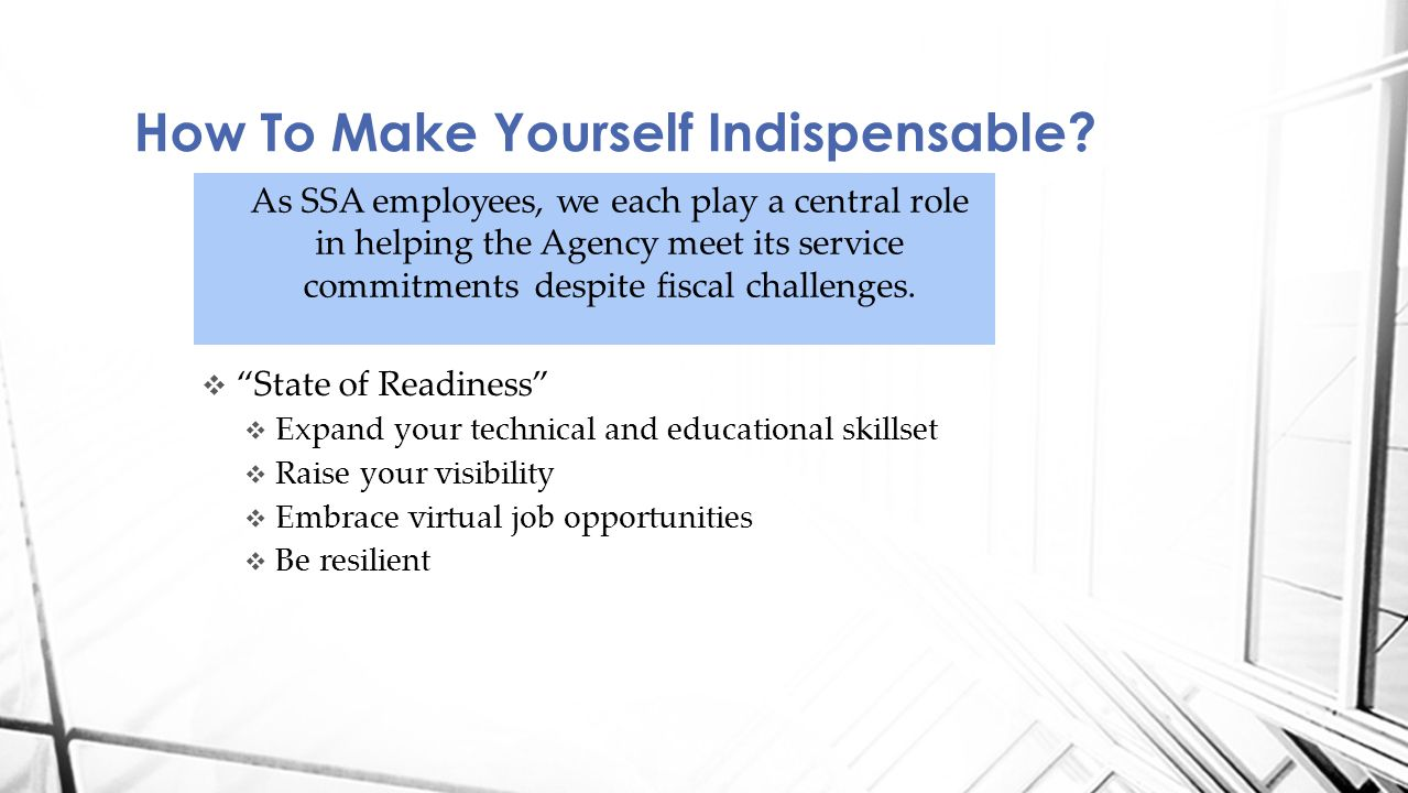  State of Readiness  Expand your technical and educational skillset  Raise your visibility  Embrace virtual job opportunities  Be resilient How To Make Yourself Indispensable.