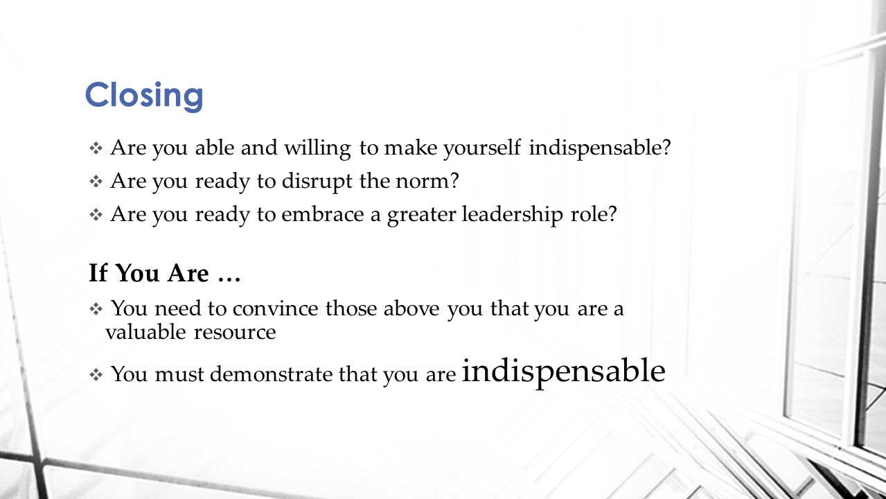  Are you able and willing to make yourself indispensable?  Are you ready to disrupt the norm?  Are you ready to embrace a greater leadership role?