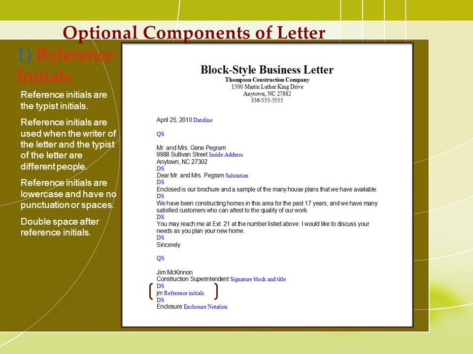 Optional Components of Letter 1) Reference Initials Reference initials are the typist initials. Reference initials are used when the writer of the let