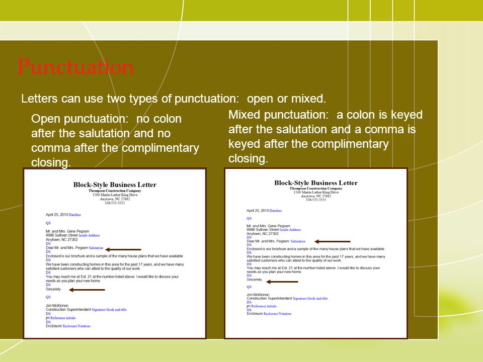 Punctuation Letters can use two types of punctuation: open or mixed. Mixed punctuation: a colon is keyed after the salutation and a comma is keyed aft