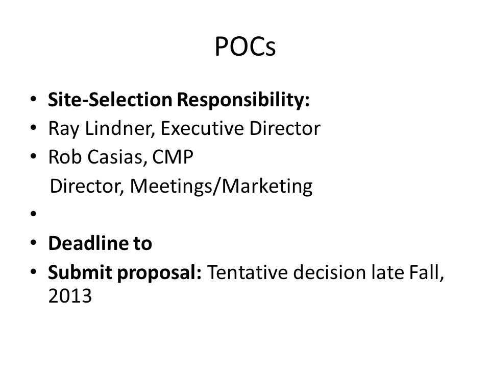 POCs Site-Selection Responsibility: Ray Lindner, Executive Director Rob Casias, CMP Director, Meetings/Marketing Deadline to Submit proposal: Tentative decision late Fall, 2013