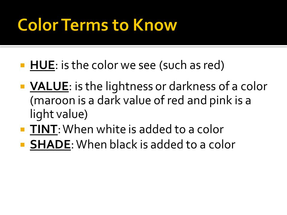  HUE: is the color we see (such as red)  VALUE: is the lightness or darkness of a color (maroon is a dark value of red and pink is a light value)  TINT: When white is added to a color  SHADE: When black is added to a color