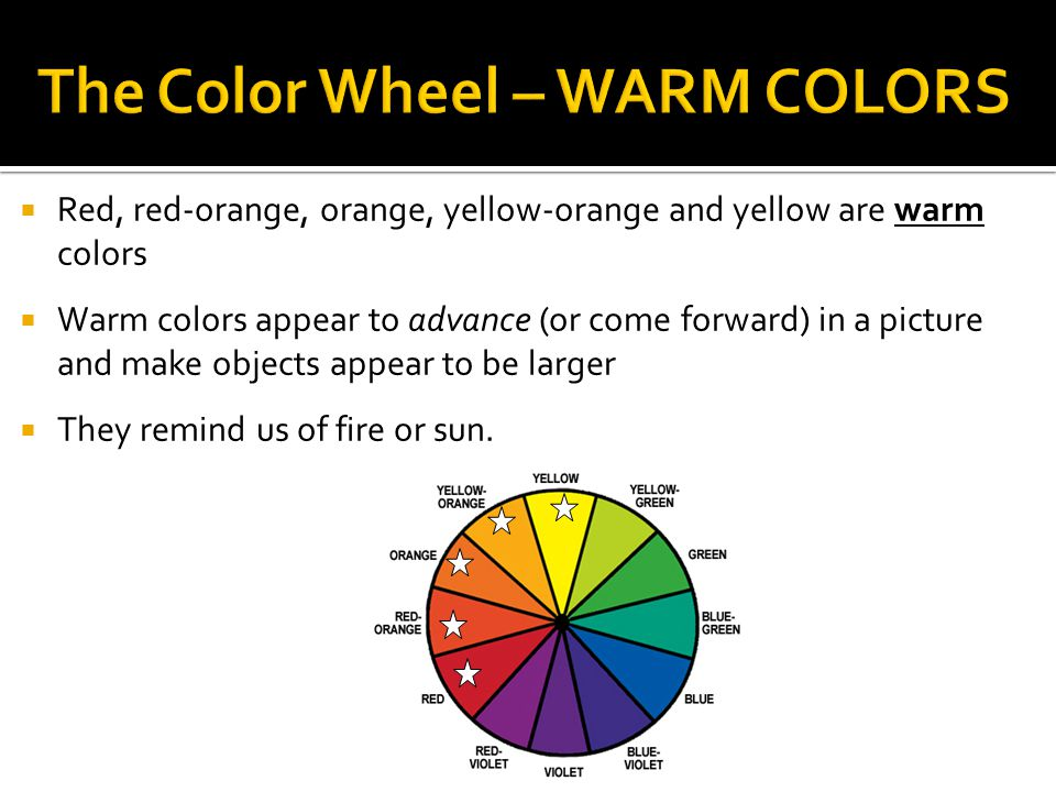  Red, red-orange, orange, yellow-orange and yellow are warm colors  Warm colors appear to advance (or come forward) in a picture and make objects appear to be larger  They remind us of fire or sun.