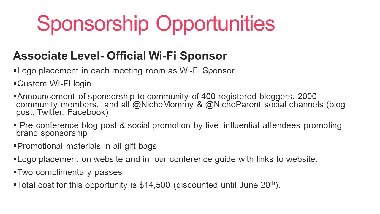Sponsorship Opportunities Associate Level- Official Wi-Fi Sponsor  Logo placement in each meeting room as Wi-Fi Sponsor  Custom WI-FI login  Announcement of sponsorship to community of 400 registered bloggers, 2000 community members, and all @NicheMommy & @NicheParent social channels (blog post, Twitter, Facebook)  Pre-conference blog post & social promotion by five influential attendees promoting brand sponsorship  Promotional materials in all gift bags  Logo placement on website and in our conference guide with links to website.