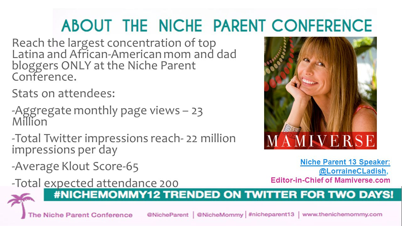 Highlights From 2012 Conference Measured impressions for #NicheMommy12 hashtag ranged from 17-20 million each day during the conference weekend; #NicheMommy12 was trending during two days of Conference NicheMommy sponsor, #Britax, also trending; 35% of attendees were Latina; 30% were Caucasian; 26% of attendees were African-American; Attendees resided in 26 states and Puerto Rico; 92% of attendees were women, 8% were men.