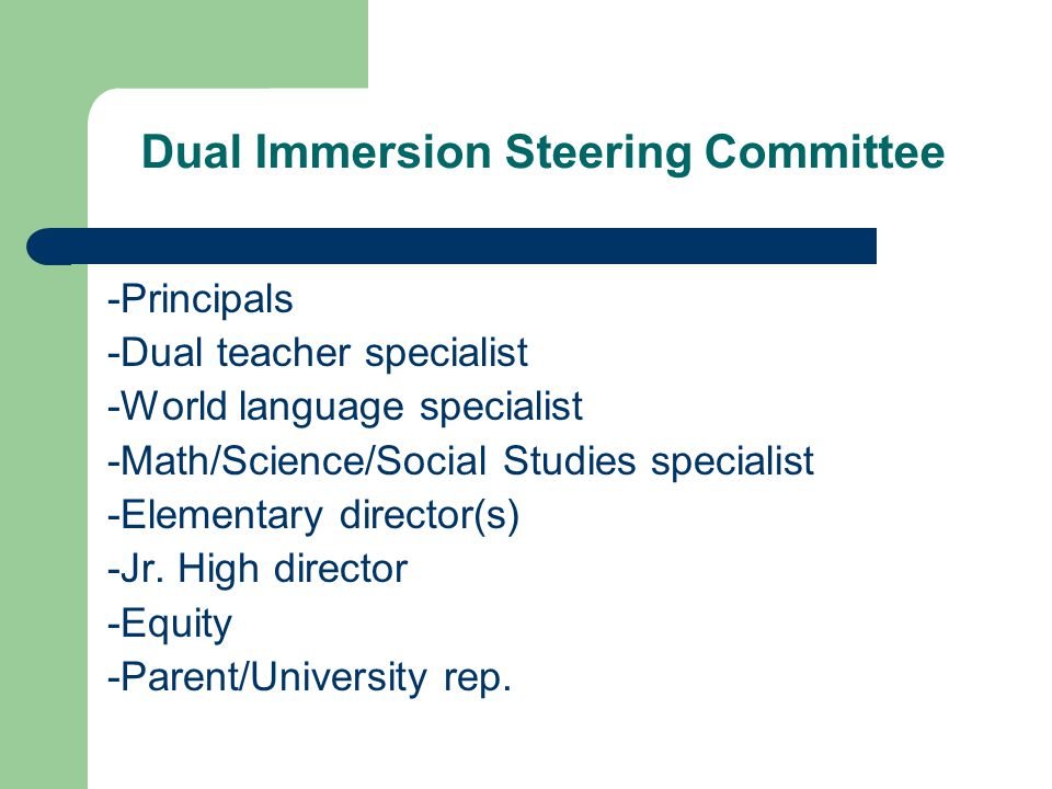 Dual Immersion Steering Committee -Principals -Dual teacher specialist -World language specialist -Math/Science/Social Studies specialist -Elementary director(s) -Jr.