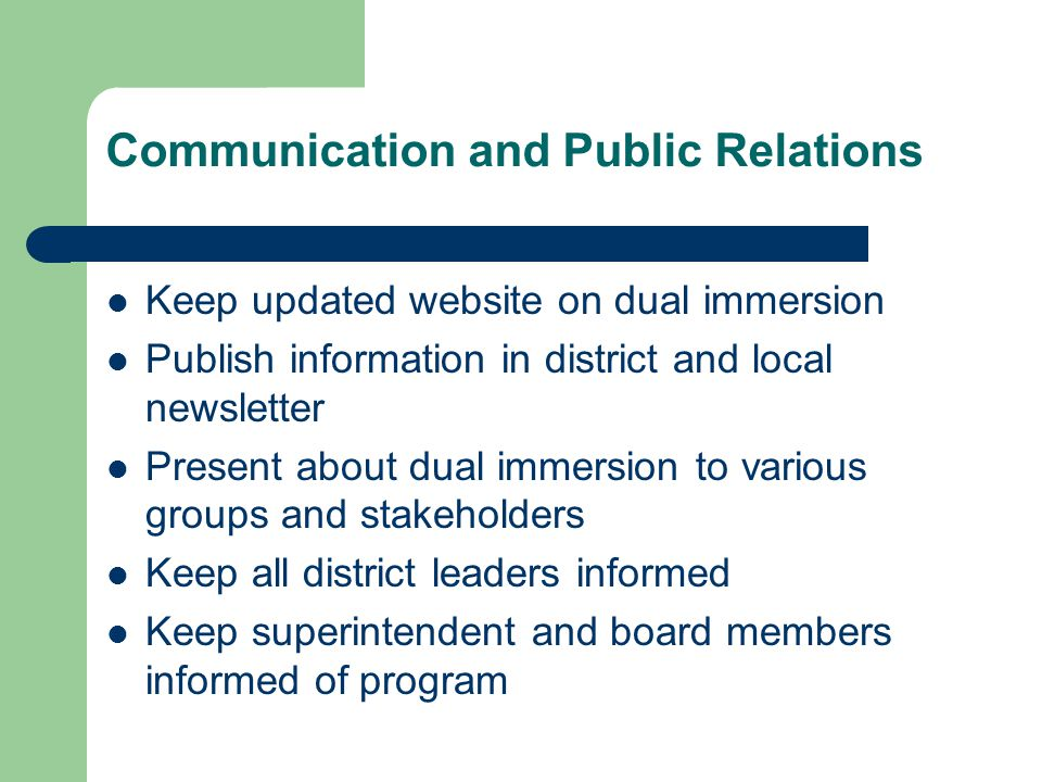 Communication and Public Relations Keep updated website on dual immersion Publish information in district and local newsletter Present about dual immersion to various groups and stakeholders Keep all district leaders informed Keep superintendent and board members informed of program