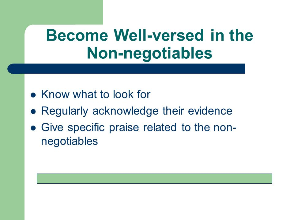 Become Well-versed in the Non-negotiables Know what to look for Regularly acknowledge their evidence Give specific praise related to the non- negotiables