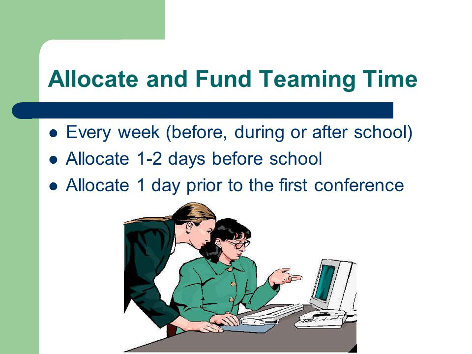 Allocate and Fund Teaming Time Every week (before, during or after school) Allocate 1-2 days before school Allocate 1 day prior to the first conference